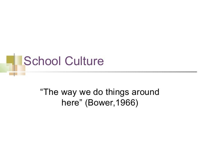 "School Culture ""The way we do things around here"" (Bower,1966)"