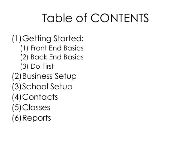 Table of CONTENTS(1)Getting Started:  (1) Front End Basics  (2) Back End Basics  (3) Do First(2)Business Setup(3)School Se...