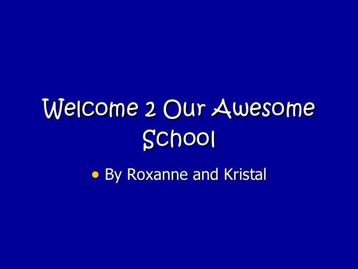 Welcome 2 Our Awesome School <ul><li>By Roxanne and Kristal </li></ul>