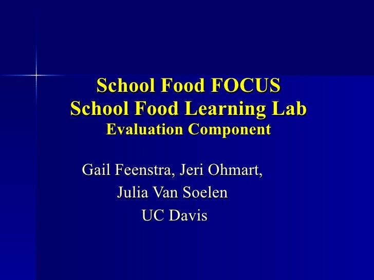 School Food FOCUS School Food Learning Lab Evaluation Component Gail Feenstra, Jeri Ohmart,  Julia Van Soelen  UC Davis