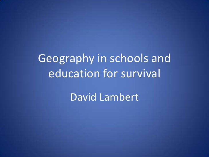 Geography in schools and education for survival<br />David Lambert<br />