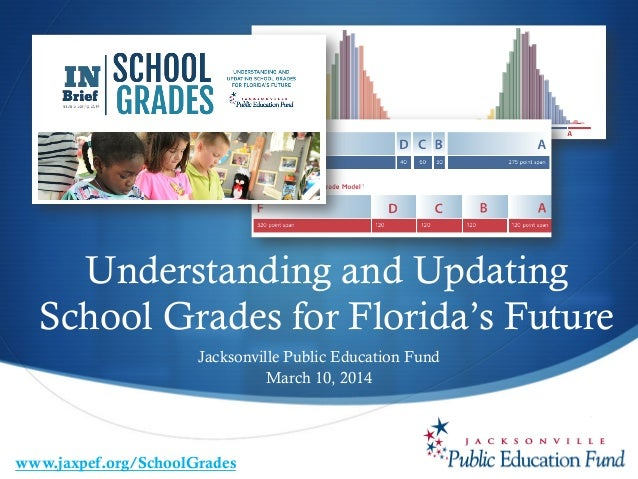S Understanding and Updating School Grades for Florida's Future Jacksonville Public Education Fund March 10, 2014 www.jax...