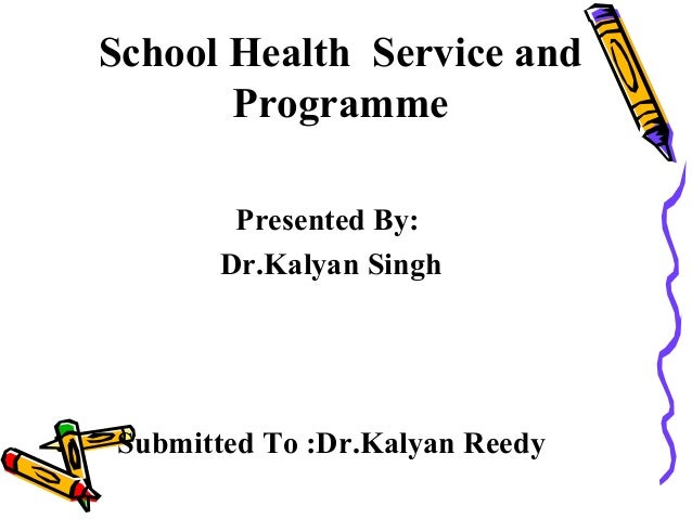 School Health Service and       Programme       Presented By:      Dr.Kalyan SinghSubmitted To :Dr.Kalyan Reedy