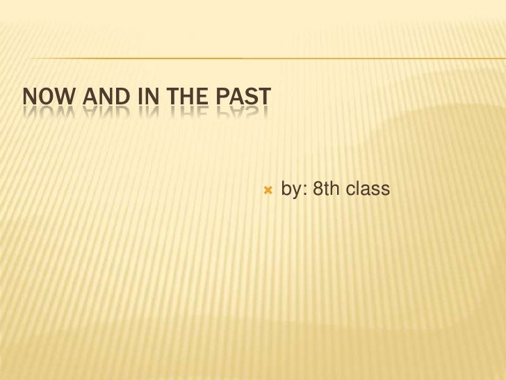 NOW AND IN THE PAST                     by: 8th class