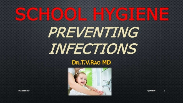 SCHOOL HYGIENE PREVENTING INFECTIONS DR.T.V.RAO MD 4/14/2016Dr.T.V.Rao MD 1