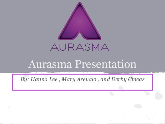 Aurasma PresentationBy: Hanna Lee , Mary Arevalo , and Derby Cineas