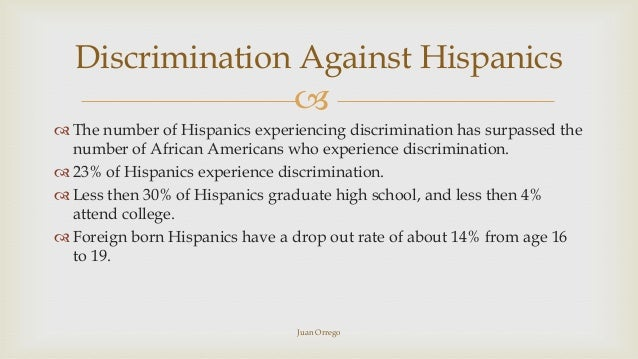 discrimination against hispanics A national survey finds the majority of hispanics say racism continues to be a big problem in society, and they're not the only ones who think this way the pew research center released a poll.