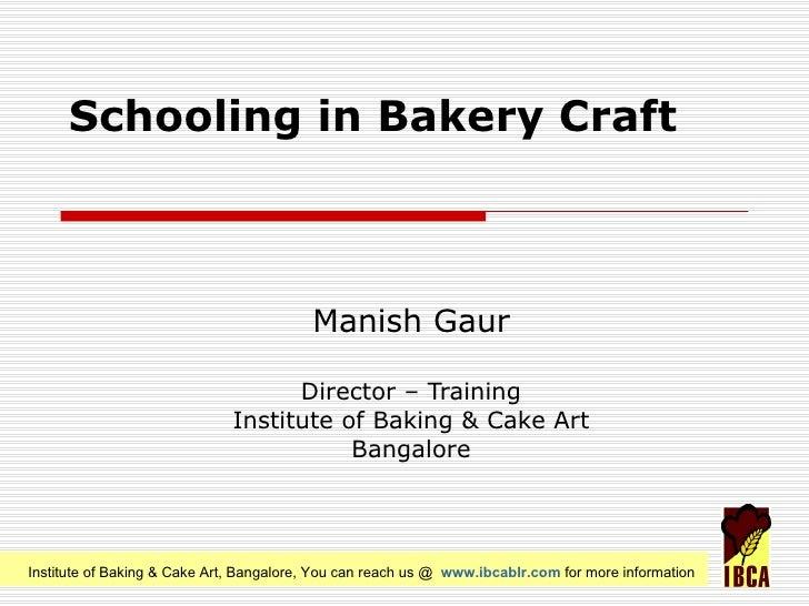 Schooling in Bakery Craft Manish Gaur Director – Training Institute of Baking & Cake Art Bangalore