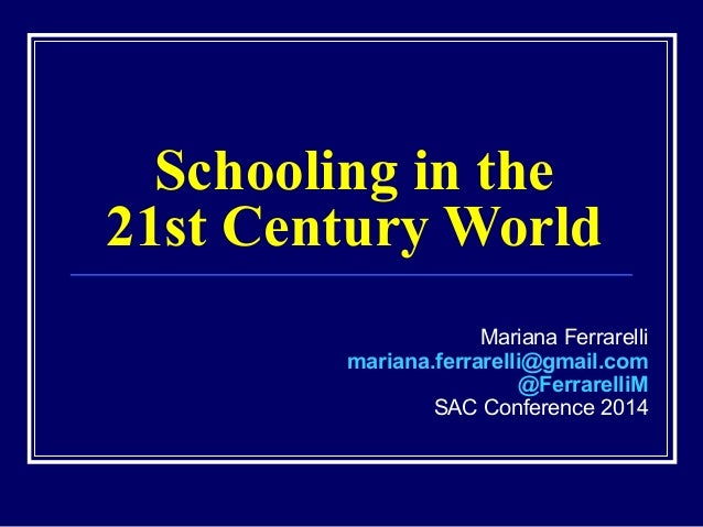 Schooling in the 21st Century World Mariana Ferrarelli mariana.ferrarelli@gmail.com @FerrarelliM SAC Conference 2014
