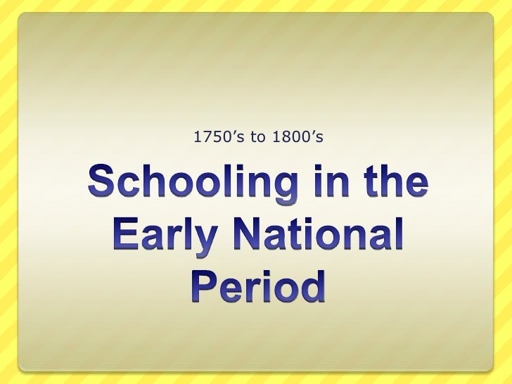 Schooling in the Early National Period<br />1750's to 1800's<br />