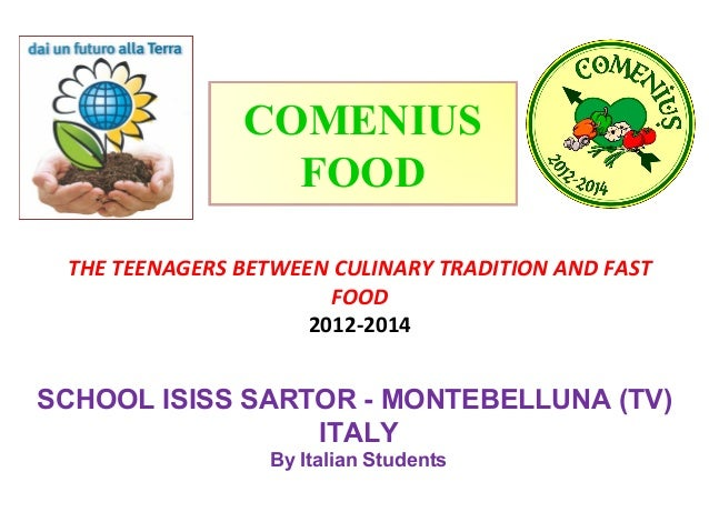 COMENIUS FOOD THE TEENAGERS BETWEEN CULINARY TRADITION AND FAST FOOD 2012-2014  SCHOOL ISISS SARTOR - MONTEBELLUNA (TV) IT...