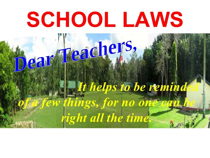 SCHOOL LAWS It helps to be reminded of a few things, for no one can be right all the time. Dear Teachers,