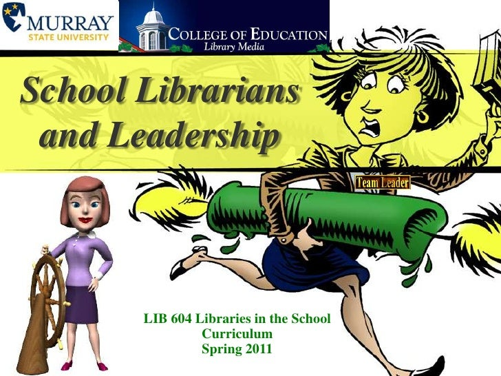School Librarians and Leadership<br />LIB604 Libraries in the School CurriculumSpring 2011<br />