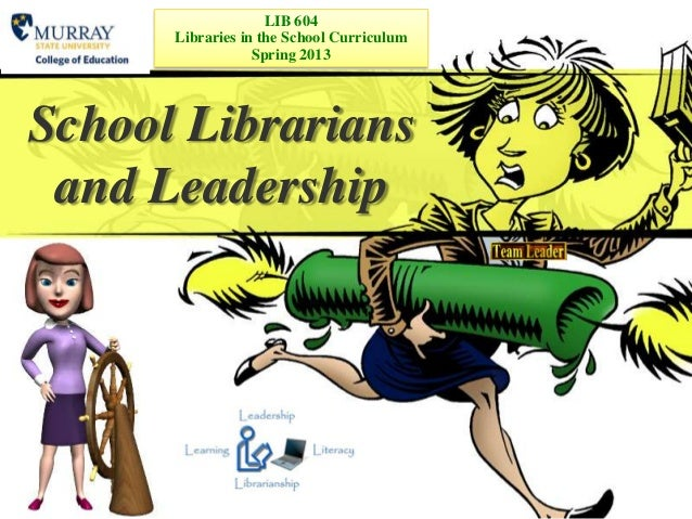 LIB 604      Libraries in the School Curriculum                  Spring 2013School Librarians and Leadership