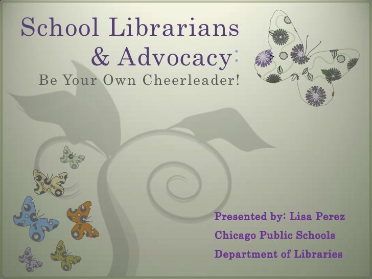 School Librarians & Advocacy: Be Your Own Cheerleader!<br />Presented by: Lisa Perez<br />Chicago Public Schools <br />Dep...