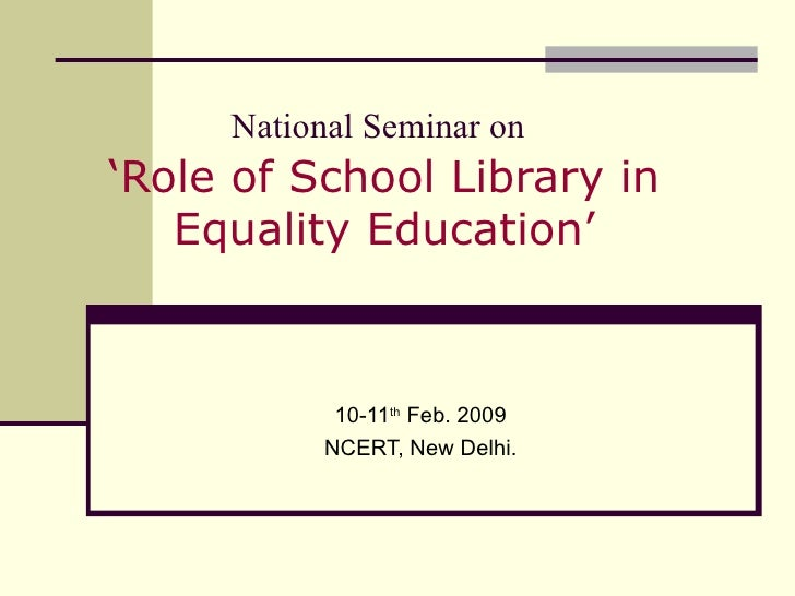 National Seminar on   'Role of School Library in Equality Education' 10-11 th  Feb. 2009 NCERT, New Delhi.