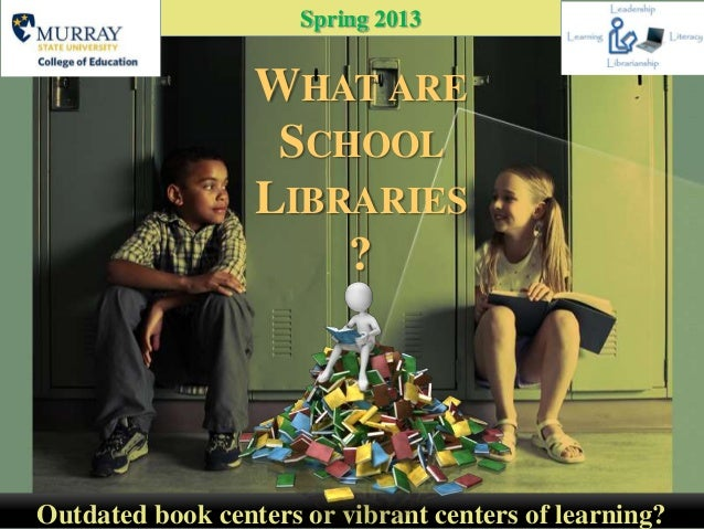 Spring 2013                  WHAT ARE                   SCHOOL                  LIBRARIES                      ?Outdated b...