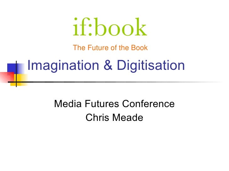 if:book        The Future of the Book  Imagination & Digitisation      Media Futures Conference           Chris Meade