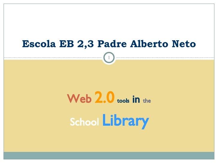 Web   2.0   tools  in  the School   Library Escola EB 2,3 Padre Alberto Neto