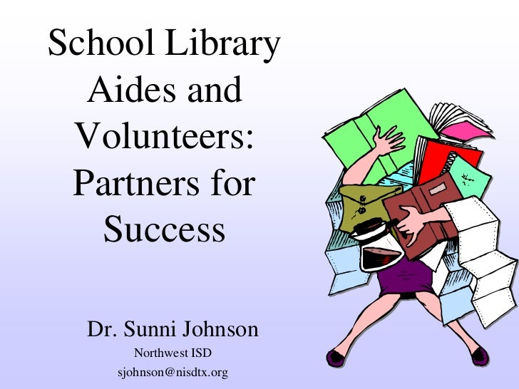 School Library  Aides and Volunteers: Partners for   Success  Dr. Sunni Johnson        Northwest ISD     sjohnson@nisdtx.org