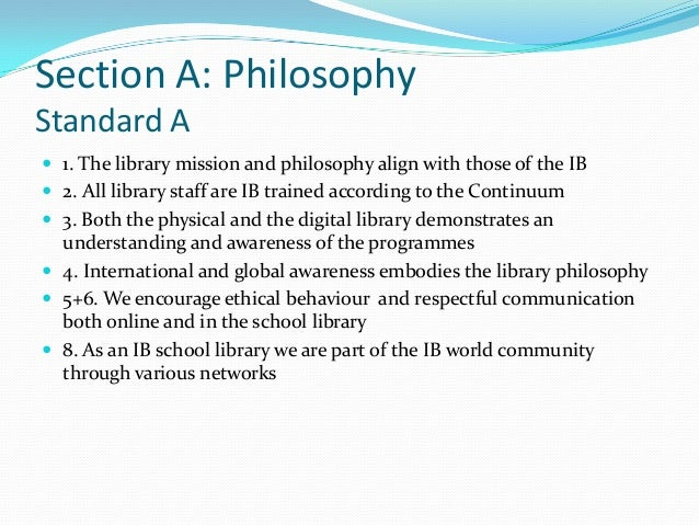 Section A: PhilosophyStandard A 1. The library mission and philosophy align with those of the IB 2. All library staff ar...