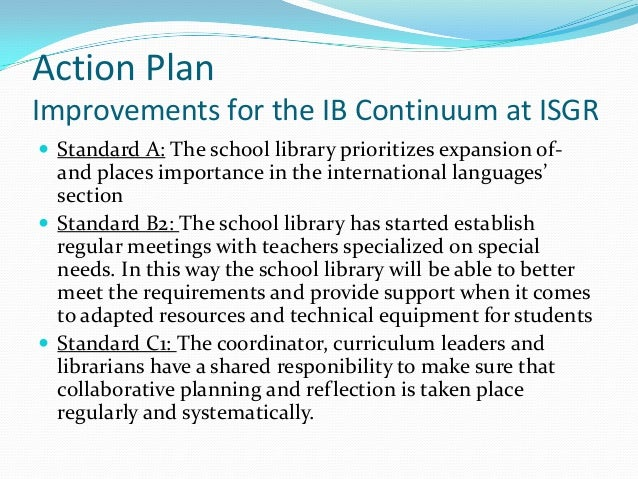 Action PlanImprovements for the IB Continuum at ISGR Standard A: The school library prioritizes expansion of-  and places...