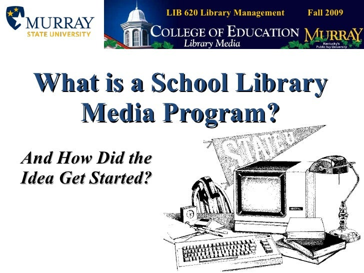 What is a School Library Media Program? And How Did the Idea Get Started? LIB 620 Library Management  Fall 2009