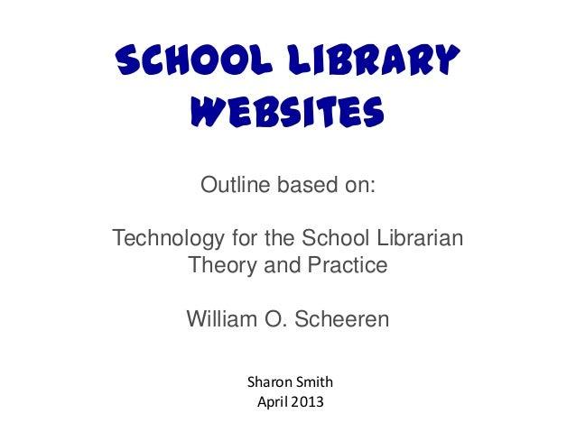 School LibraryWebsitesOutline based on:Technology for the School LibrarianTheory and PracticeWilliam O. ScheerenSharon Smi...