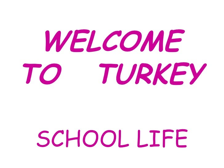 WELCOME TO  TURKEY SCHOOL LIFE