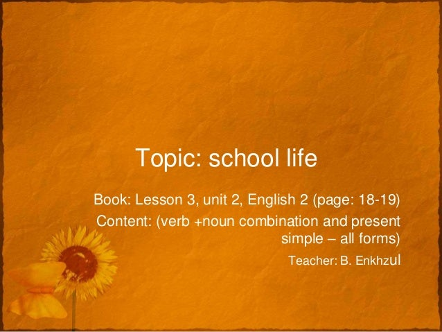 Topic: school lifeBook: Lesson 3, unit 2, English 2 (page: 18-19)Content: (verb +noun combination and present             ...