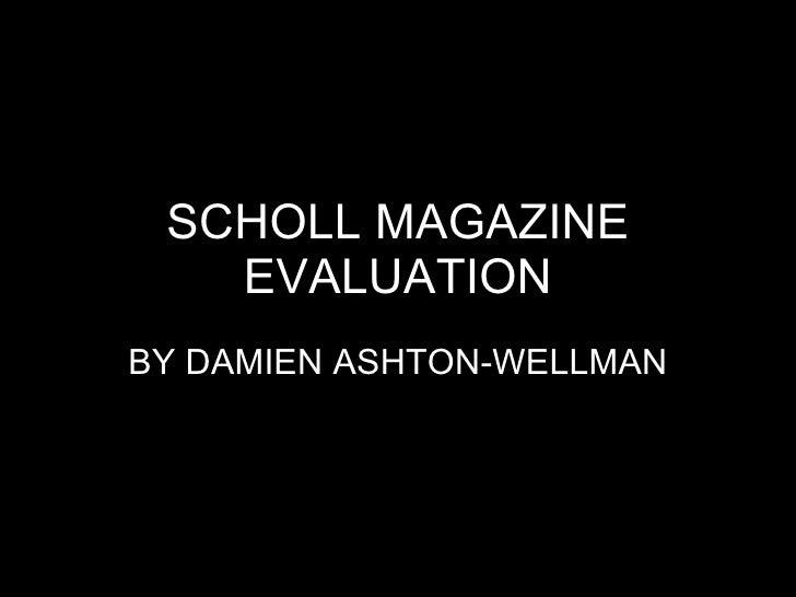 SCHOLL MAGAZINE EVALUATION BY DAMIEN ASHTON-WELLMAN