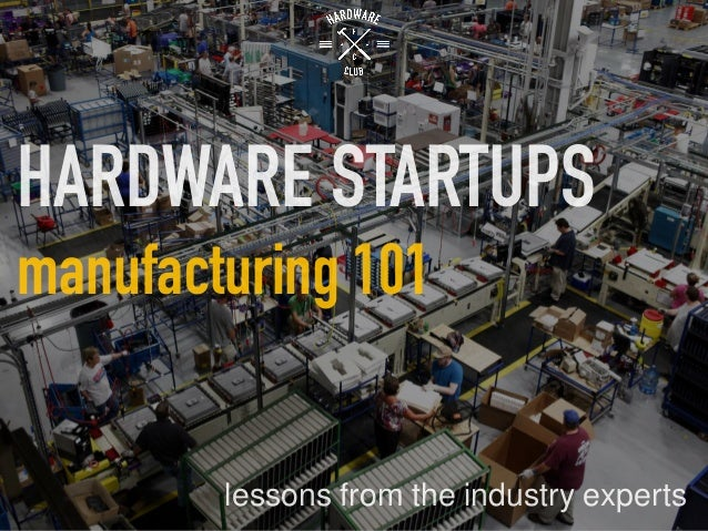 HARDWARE STARTUPS manufacturing 101 lessons from the industry experts