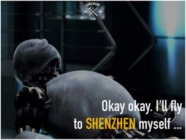 Okay okay. I'll fly to SHENZHEN myself ...