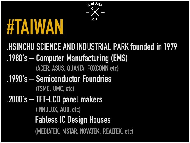 #TAIWAN .HSINCHU SCIENCE AND INDUSTRIAL PARK founded in 1979 .1980's – Computer Manufacturing (EMS) (ACER, ASUS, QUANTA, F...