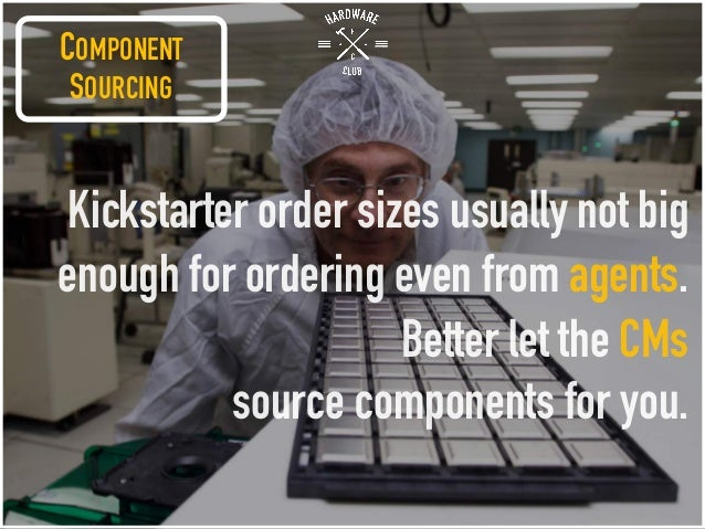 Kickstarter order sizes usually not big enough for ordering even from agents. Better let the CMs source components for you...