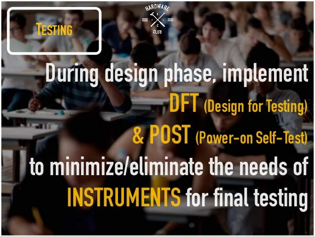 TESTING During design phase, implement DFT (Design for Testing) & POST (Power-onSelf-Test) to minimize/eliminate the needs...