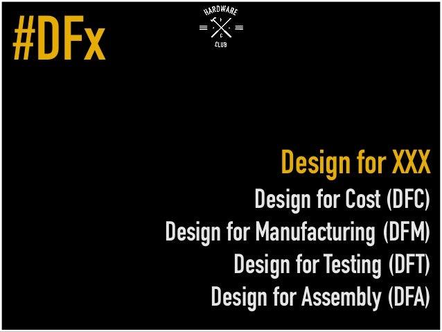 Design for XXX Design for Cost (DFC) Design for Manufacturing (DFM) Design for Testing (DFT) Design for Assembly (DFA) #DFx