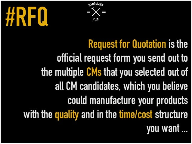 Request for Quotation is the official request form you send out to the multiple CMs that you selected out of all CM candid...