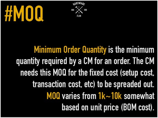 Minimum Order Quantity is the minimum quantity required by a CM for an order. The CM needs this MOQ for the fixed cost (se...