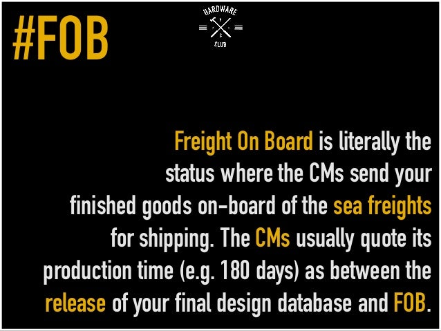 Freight On Board is literally the status where the CMs send your finished goods on-board of the sea freights for shipping....
