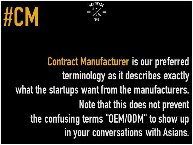 Contract Manufacturer is our preferred terminology as it describes exactly what the startups want from the manufacturers. ...