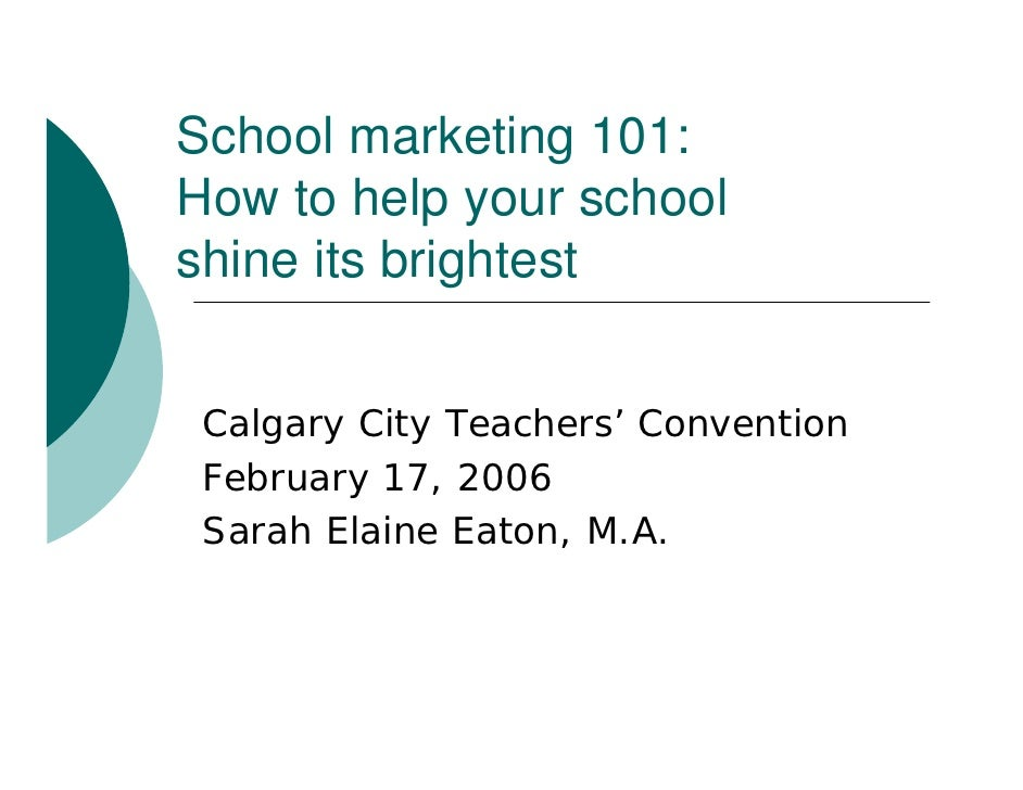School marketing 101: How to help your school shine its brightest    Calgary City Teachers' Convention  February 17, 2006 ...