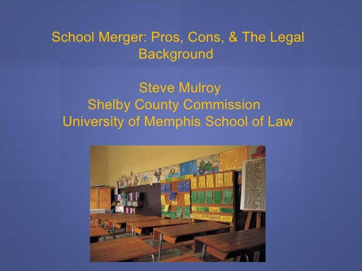 School Merger: Pros, Cons, & The Legal Background  Steve Mulroy Shelby County Commission  University of Memphis School of ...