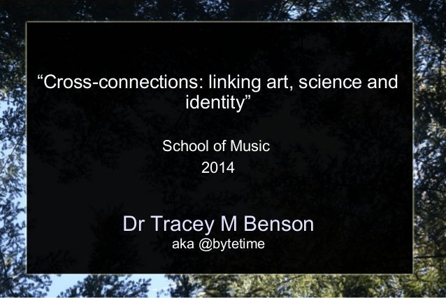 """Dr Tracey M Benson aka @bytetime """"Cross-connections: linking art, science and identity"""" School of Music 2014"""