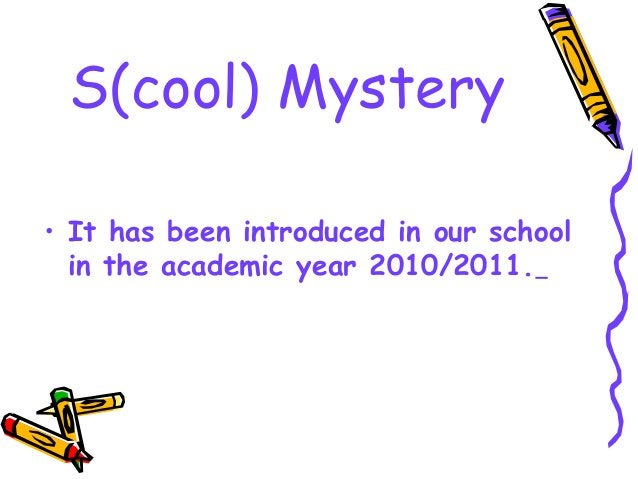 • It has been introduced in our school in the academic year 2010/2011. S(cool) Mystery