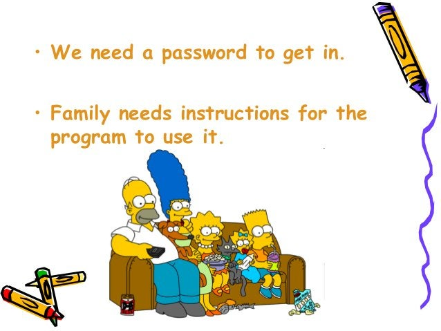 • We need a password to get in. • Family needs instructions for the program to use it.
