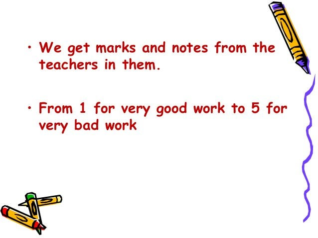 • We get marks and notes from the teachers in them. • From 1 for very good work to 5 for very bad work