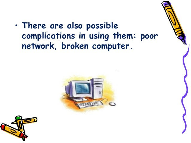 • There are also possible complications in using them: poor network, broken computer.