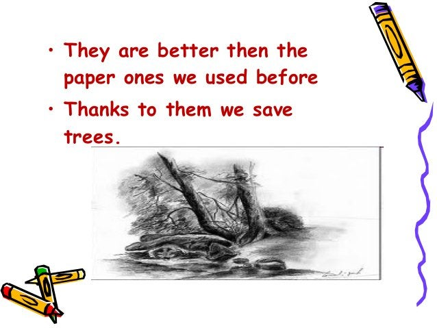 • They are better then the paper ones we used before • Thanks to them we save trees.