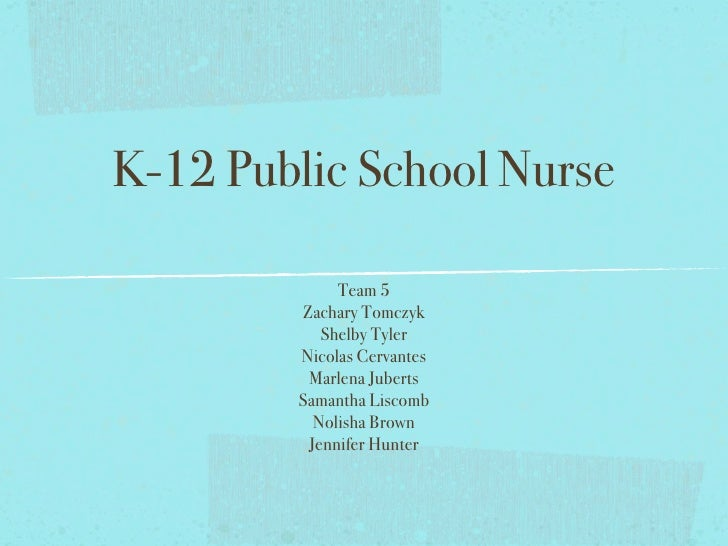 K-12 Public School Nurse               Team 5         Zachary Tomczyk            Shelby Tyler         Nicolas Cervantes   ...